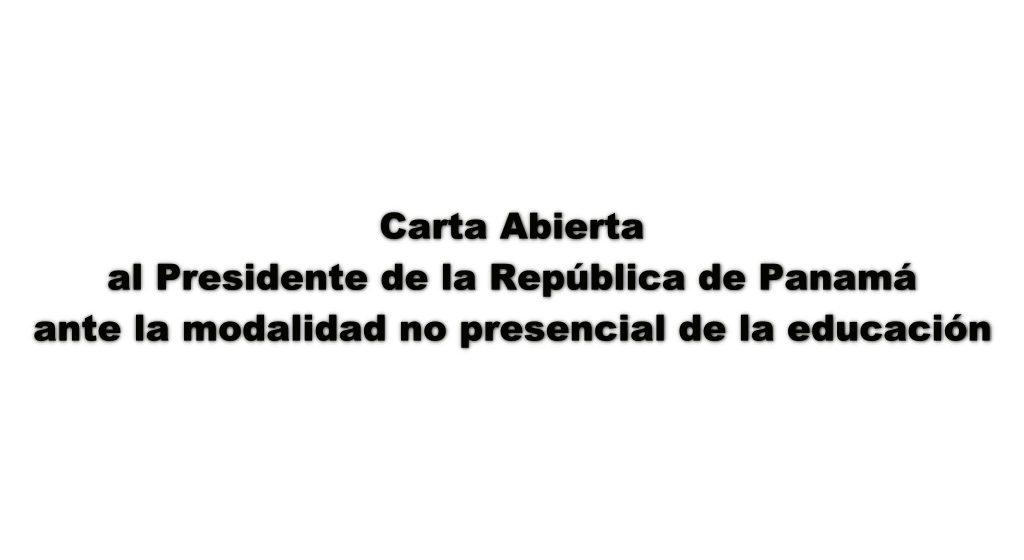 Carta Abierta al Presidente de la República de Panamá ante la modalidad no presencial de la educación
