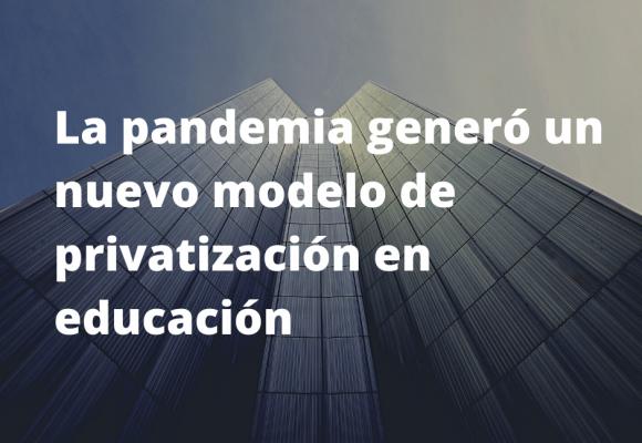 La pandemia generó un nuevo modelo de privatización en educación