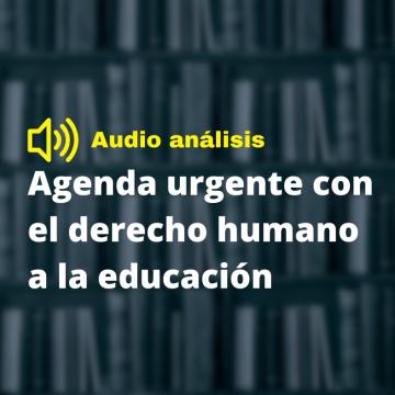 Agenda urgente con el derecho humano a la educación (Audio análisis)