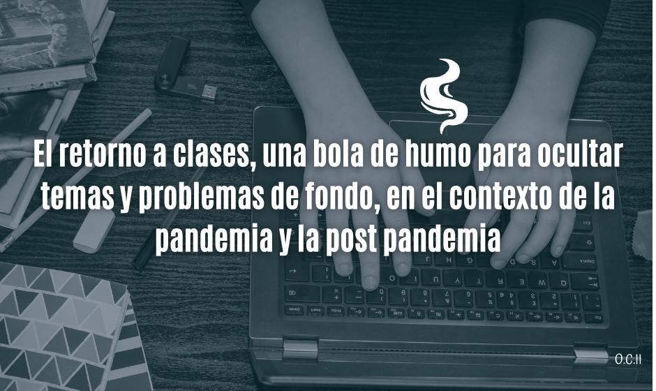 El retorno a clases, una bola de humo para ocultar temas y problemas de fondo, en el contexto de la pandemia y la post pandemia