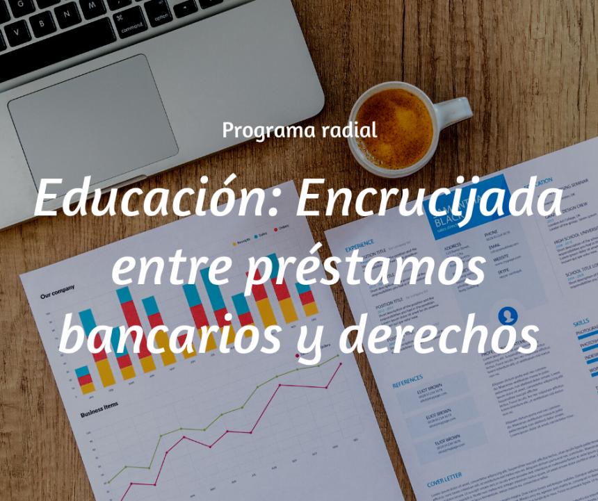 Educación: Encrucijada entre préstamos bancarios y derechos [Programa radial]